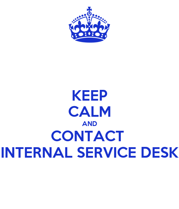 KEEP CALM AND CONTACT  INTERNAL SERVICE DESK