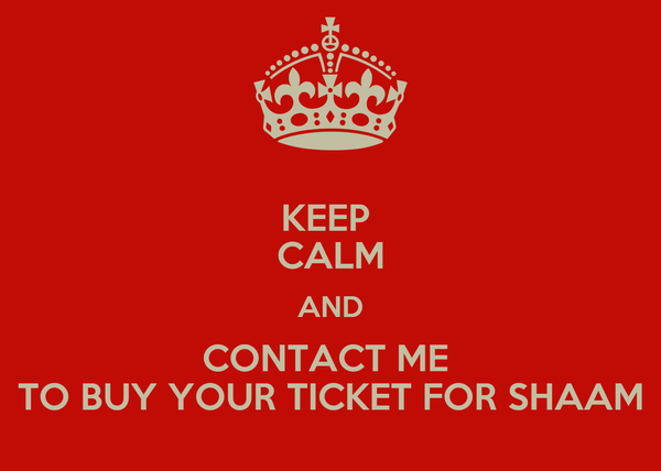 KEEP  CALM AND CONTACT ME  TO BUY YOUR TICKET FOR SHAAM