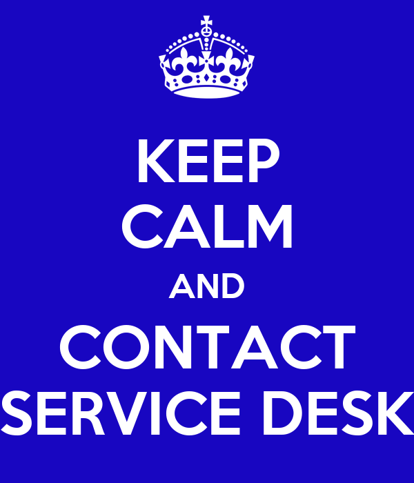 KEEP CALM AND CONTACT SERVICE DESK
