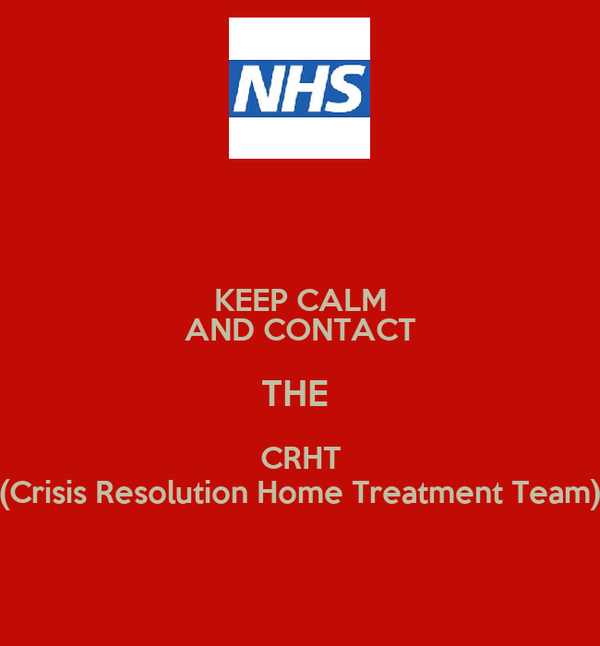 KEEP CALM AND CONTACT THE  CRHT (Crisis Resolution Home Treatment Team)