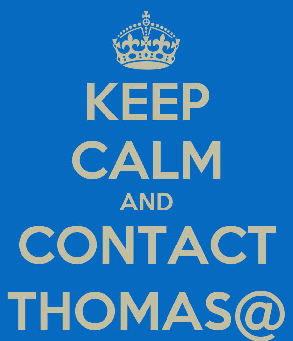 KEEP CALM AND CONTACT THOMAS@