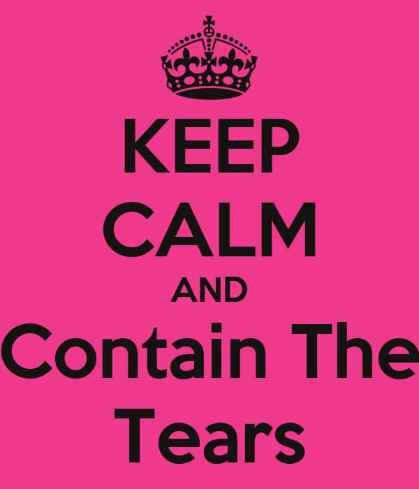 KEEP CALM AND Contain The Tears