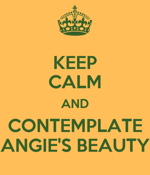 KEEP CALM AND CONTEMPLATE ANGIE'S BEAUTY
