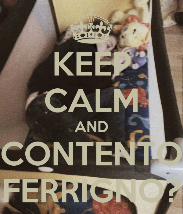 KEEP CALM AND CONTENTO FERRIGNO?