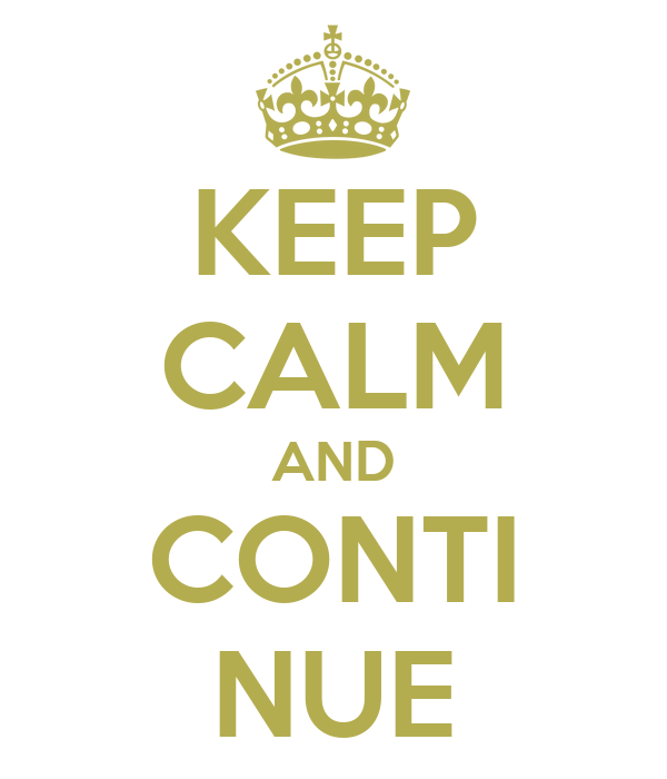 KEEP CALM AND CONTI NUE