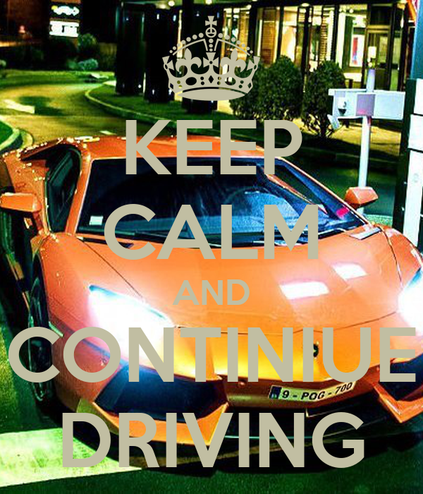 KEEP CALM AND CONTINIUE DRIVING