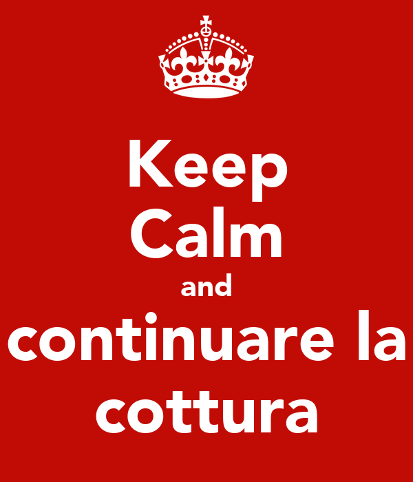 Keep Calm and continuare la cottura