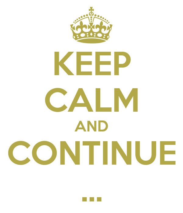 KEEP CALM AND CONTINUE ...