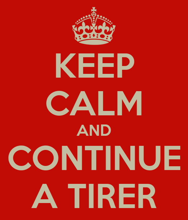 KEEP CALM AND CONTINUE A TIRER