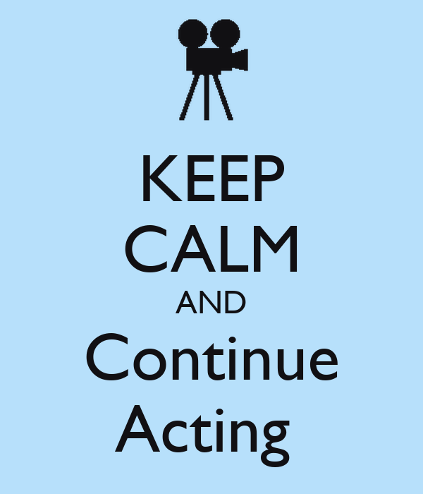 KEEP CALM AND Continue Acting