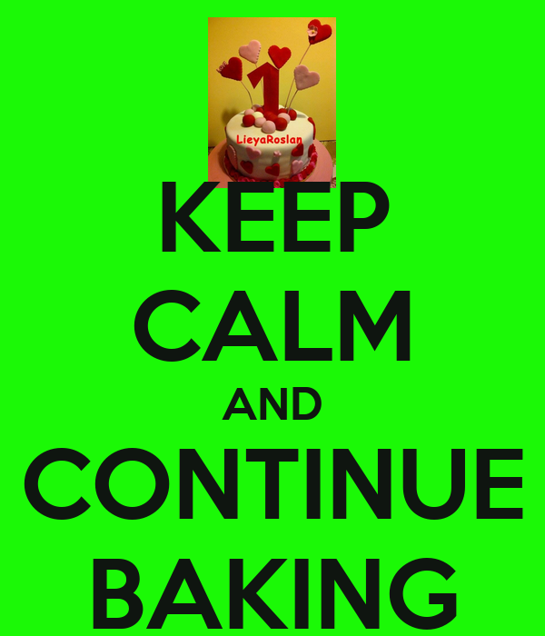 KEEP CALM AND CONTINUE BAKING