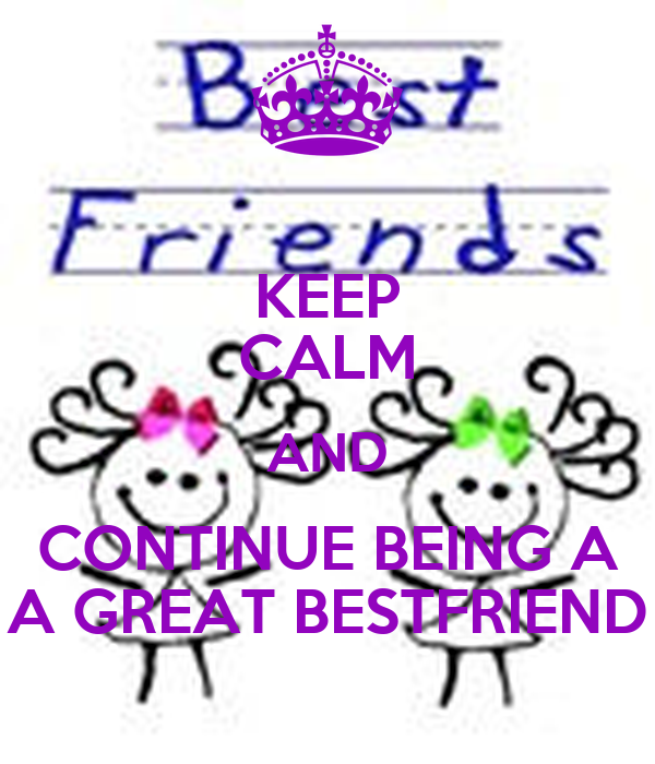 KEEP CALM AND CONTINUE BEING A A GREAT BESTFRIEND