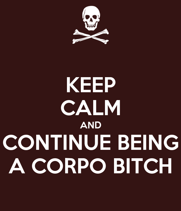 KEEP CALM AND CONTINUE BEING A CORPO BITCH