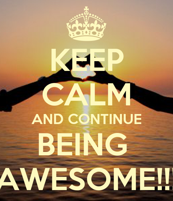KEEP CALM AND CONTINUE BEING  AWESOME!!!