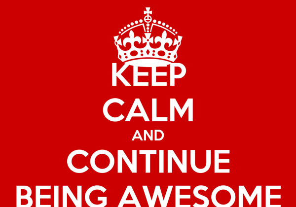 KEEP CALM AND CONTINUE BEING AWESOME