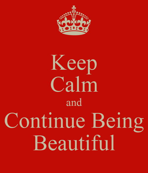 Keep Calm and Continue Being Beautiful