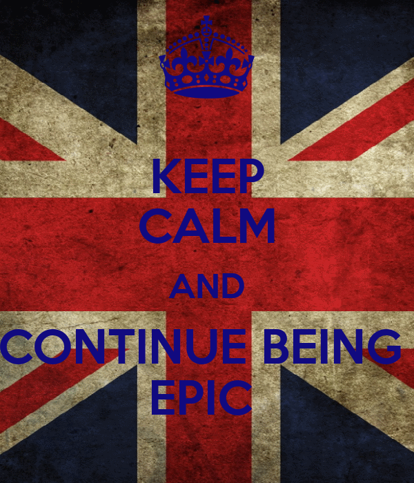 KEEP CALM AND CONTINUE BEING  EPIC