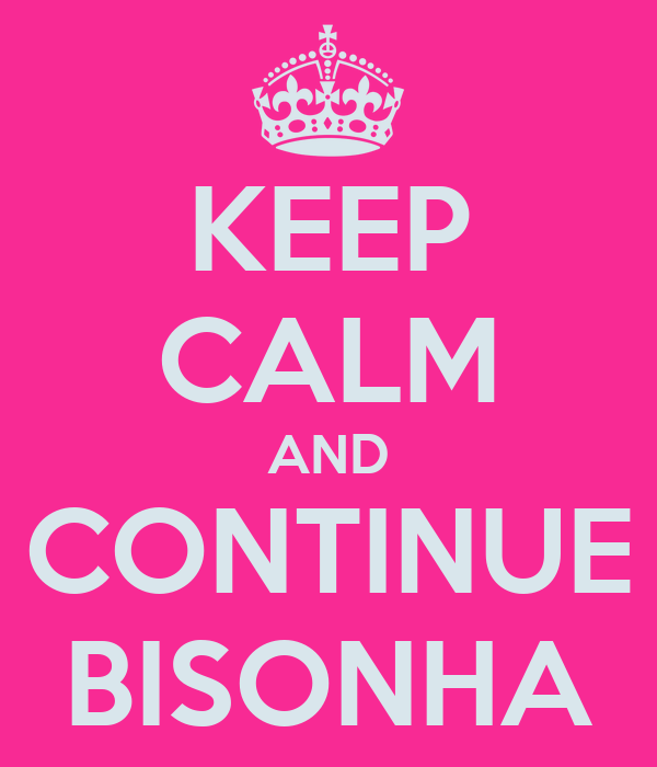 KEEP CALM AND CONTINUE BISONHA