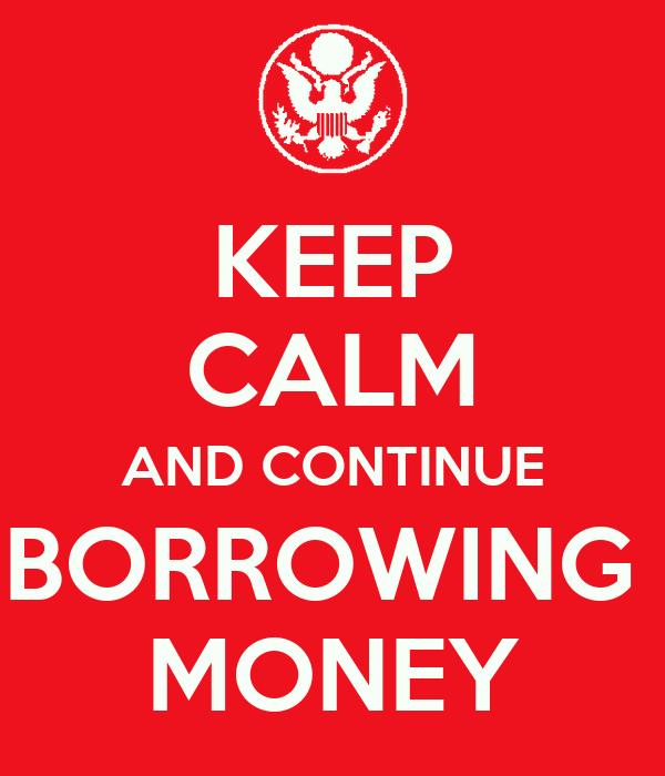 KEEP CALM AND CONTINUE BORROWING  MONEY