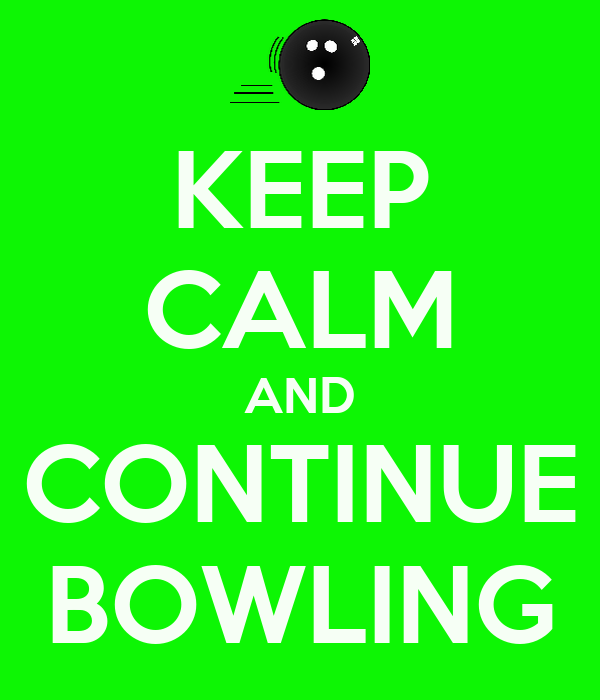 KEEP CALM AND CONTINUE BOWLING