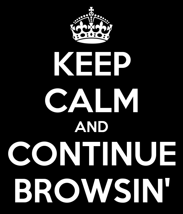 KEEP CALM AND CONTINUE BROWSIN'