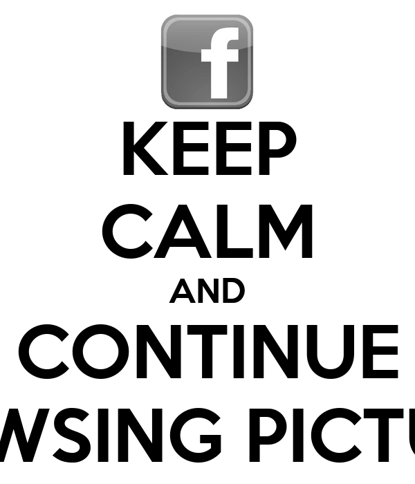 KEEP CALM AND CONTINUE BROWSING PICTURES