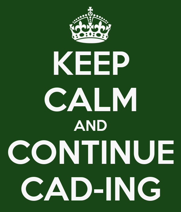 KEEP CALM AND CONTINUE CAD-ING