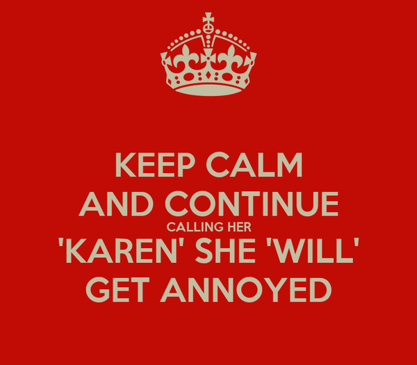 KEEP CALM AND CONTINUE CALLING HER 'KAREN' SHE 'WILL' GET ANNOYED