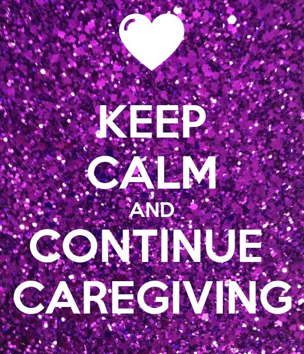KEEP CALM AND CONTINUE  CAREGIVING