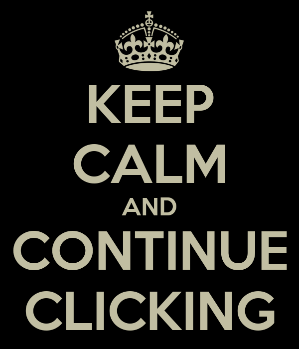 KEEP CALM AND CONTINUE CLICKING