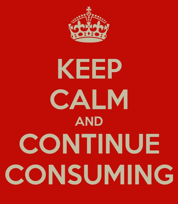 KEEP CALM AND CONTINUE CONSUMING