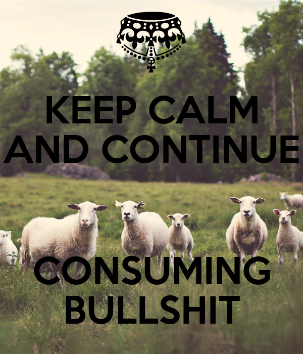 KEEP CALM AND CONTINUE  CONSUMING BULLSHIT