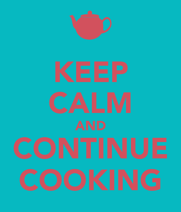 KEEP CALM AND CONTINUE COOKING