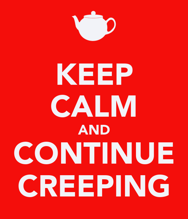 KEEP CALM AND CONTINUE CREEPING