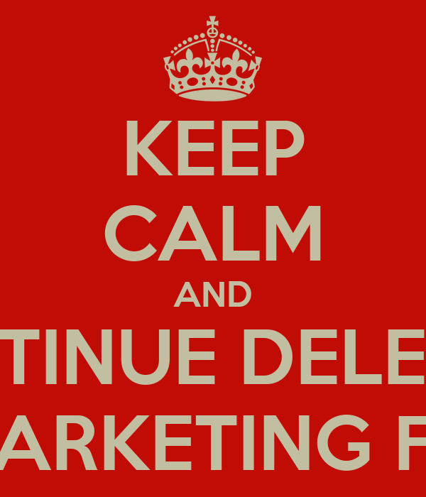 KEEP CALM AND CONTINUE DELETING MARKETING FM