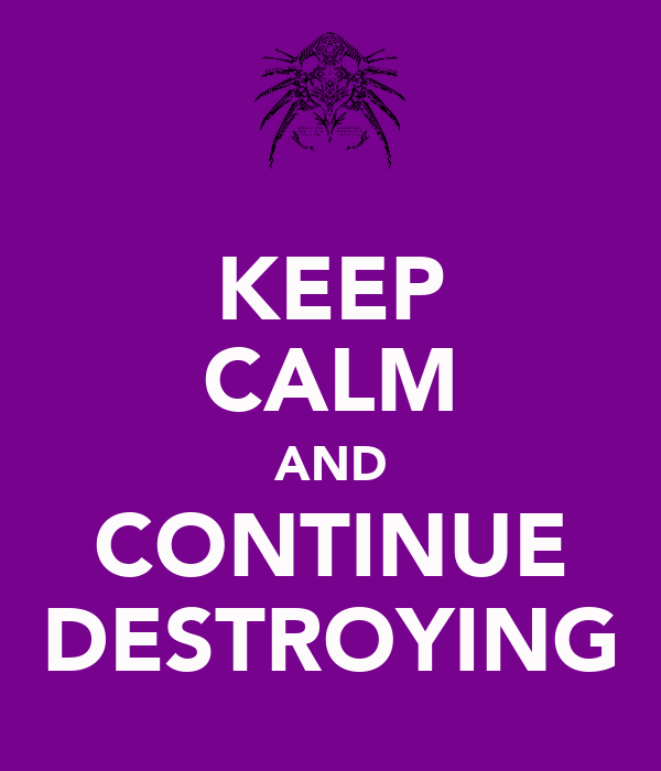 KEEP CALM AND CONTINUE DESTROYING