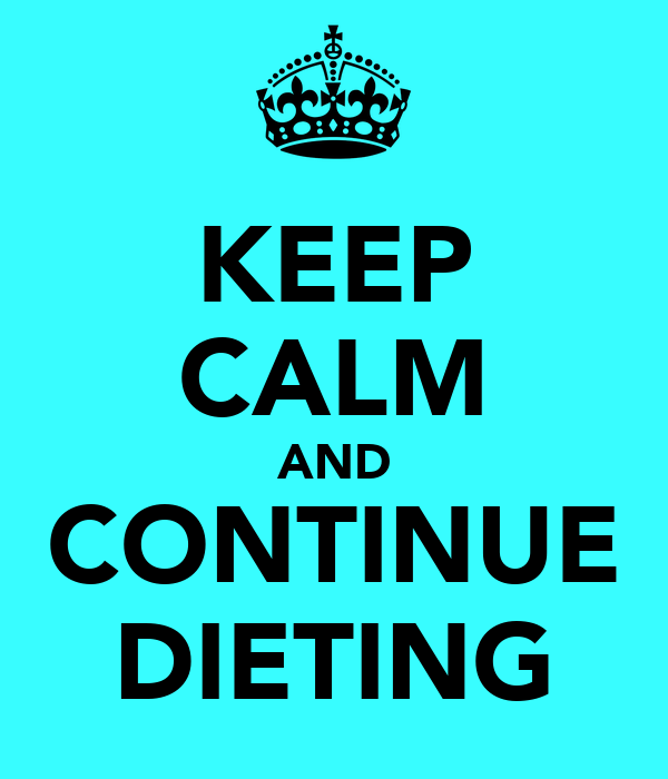 KEEP CALM AND CONTINUE DIETING