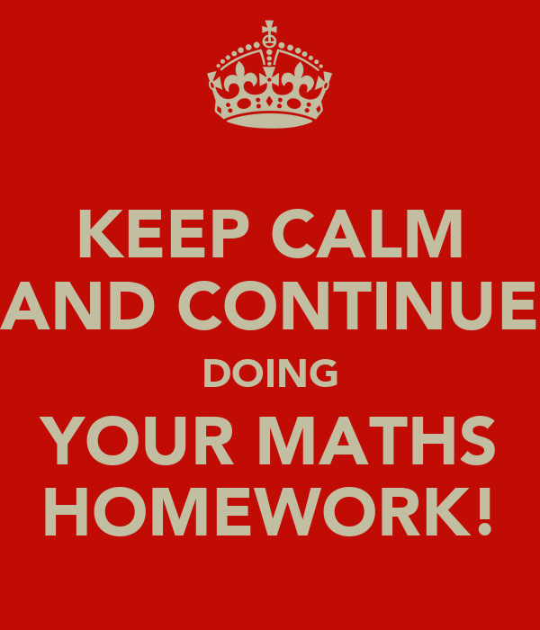 KEEP CALM AND CONTINUE DOING YOUR MATHS HOMEWORK!