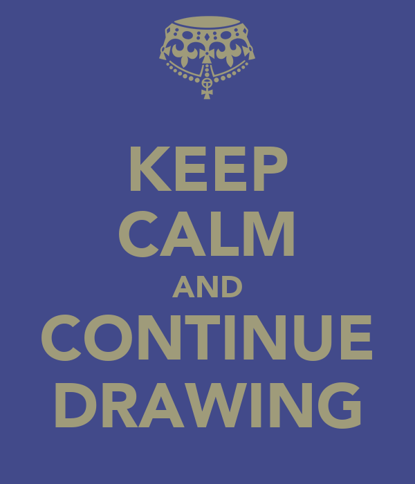 KEEP CALM AND CONTINUE DRAWING