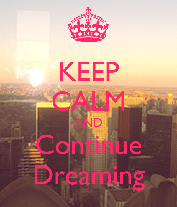 KEEP CALM AND Continue Dreaming