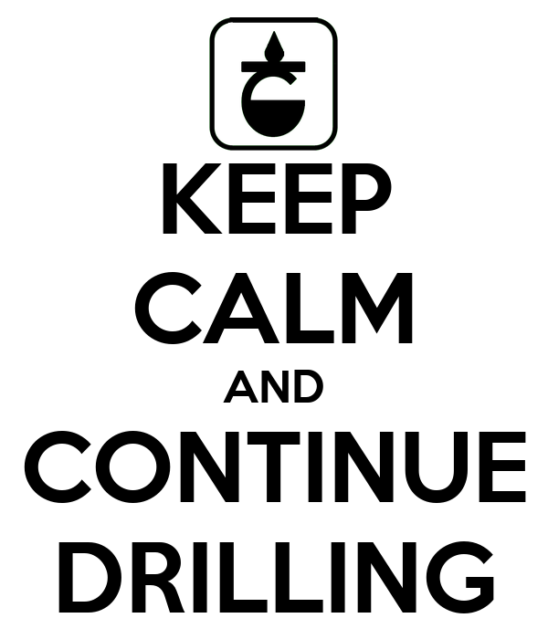 KEEP CALM AND CONTINUE DRILLING
