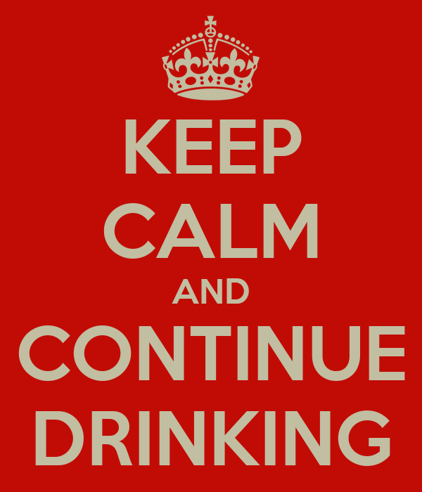 KEEP CALM AND CONTINUE DRINKING