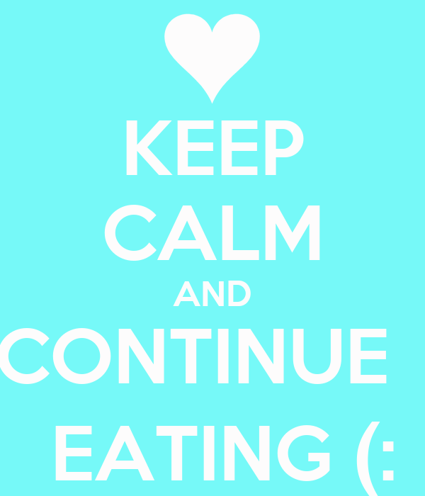 KEEP CALM AND CONTINUE    EATING (: