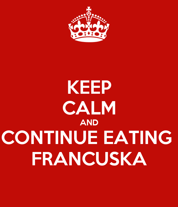 KEEP CALM AND CONTINUE EATING  FRANCUSKA