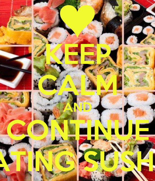 KEEP CALM AND CONTINUE EATING SUSHI !!