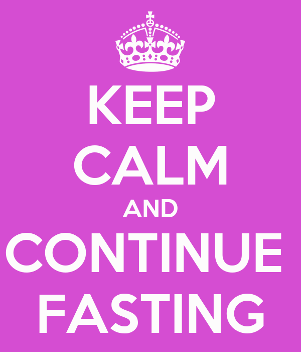 KEEP CALM AND CONTINUE  FASTING