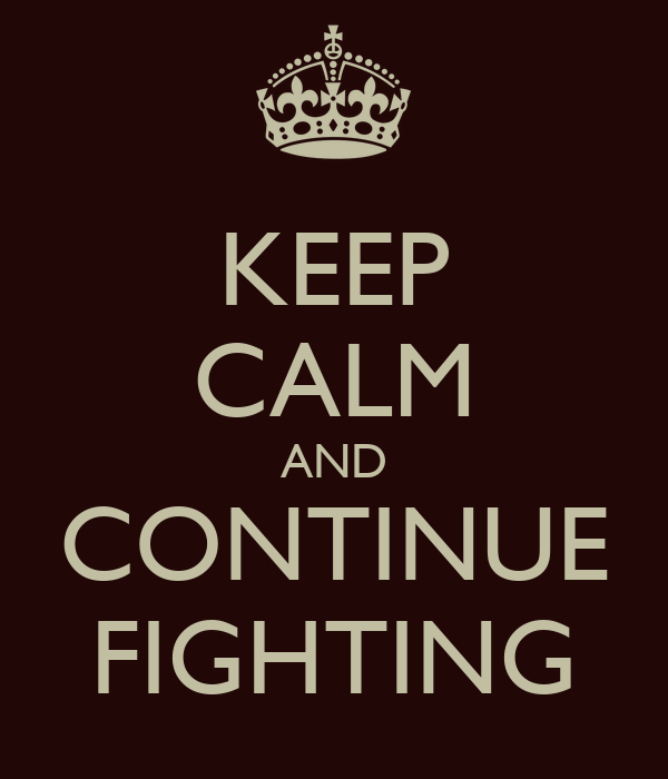 KEEP CALM AND CONTINUE FIGHTING