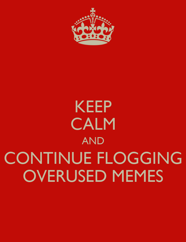 KEEP CALM AND CONTINUE FLOGGING OVERUSED MEMES