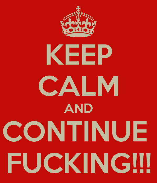 KEEP CALM AND CONTINUE  FUCKING!!!