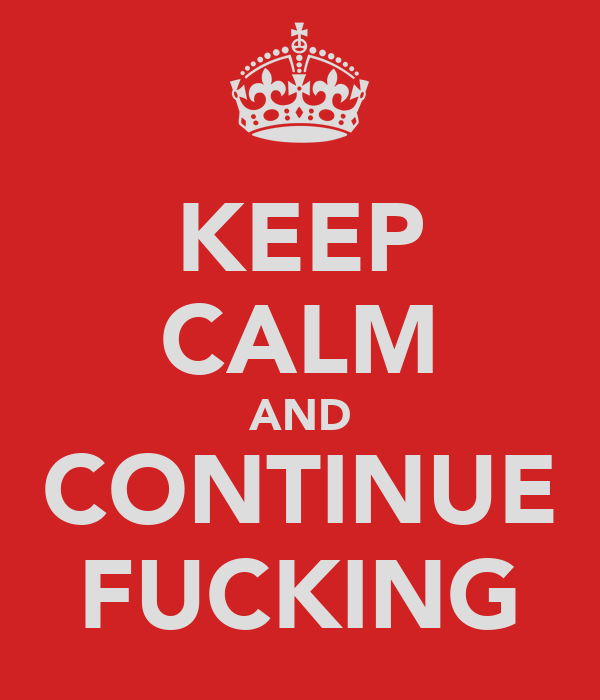 KEEP CALM AND CONTINUE FUCKING